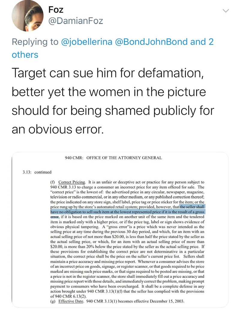 "Text - Foz @DamianFoz Replying to @jobellerina @BondJohnBond and 2 others Target can sue him for defamation, better yet the women in the picture should for being shamed publicly for an obvious error. 940 CMR: OFFICE OF THE ATTORNEY GENERAL 3.13: continued (f) Correct Pricing. It is an unfair or deceptive act or practice for any person subject to 940 CMR 3.13 to charge a consumer an incorrect price for any item offered for sale. The ""correct price"" is the lowest of: the advertised price in any ci"