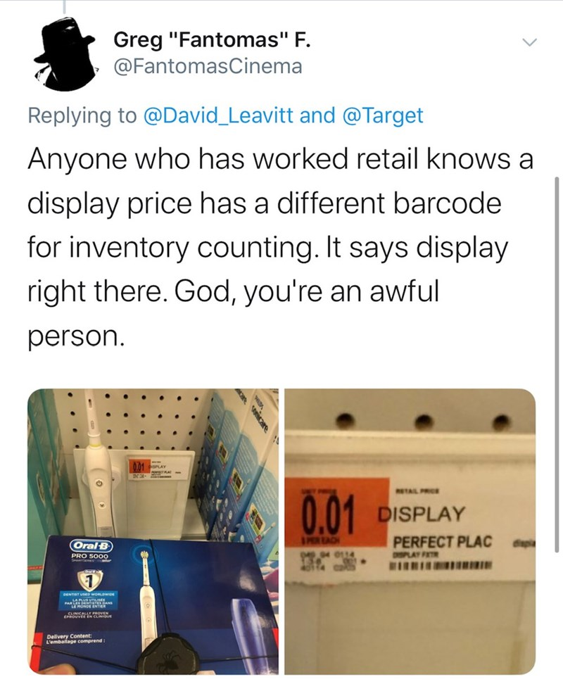"Text - Greg ""Fantomas"" F. @FantomasCinema Replying to @David_Leavitt and @Target Anyone who has worked retail knows a display price has a different barcode for inventory counting. It says display right there. God, you're an awful person. ETAIL PRIE 0.01 DISPLAY IPERTACE PERFECT PLAC Oral B 049.04 0114 DSPLAY FAT PRO S000 DENTIST USED WORLDWDE LE MONDE ENTER CUNICALLY PROVEN (PROUVEE EN CLINIOUE Delivery Content: L'emballage comprend: onicare"