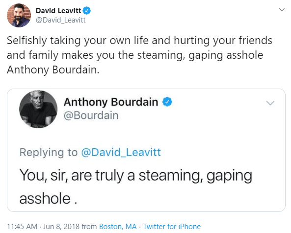 Text - David Leavitt @David_Leavitt Selfishly taking your own life and hurting your friends and family makes you the steaming, gaping asshole Anthony Bourdain. Anthony Bourdain O @Bourdain Replying to @David_Leavitt You, sir, are truly a steaming, gaping asshole. 11:45 AM - Jun 8, 2018 from Boston, MA Twitter for iPhone