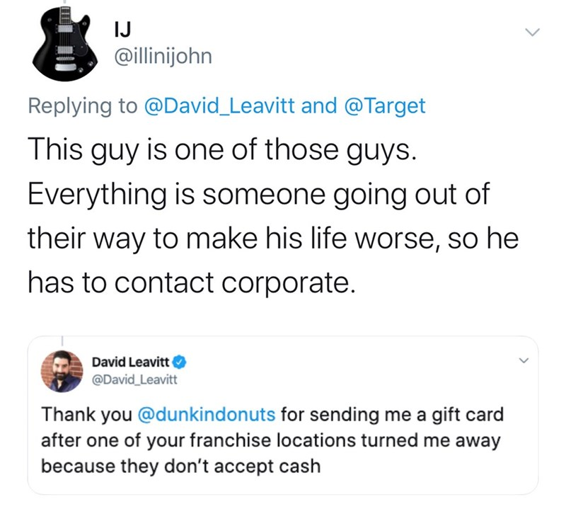 Text - IJ @illinijohn Replying to @David_Leavitt and @Target This guy is one of those guys. Everything is someone going out of their way to make his life worse, so he has to contact corporate. David Leavitt @David_Leavitt Thank you @dunkindonuts for sending me a gift card after one of your franchise locations turned me away because they don't accept cash