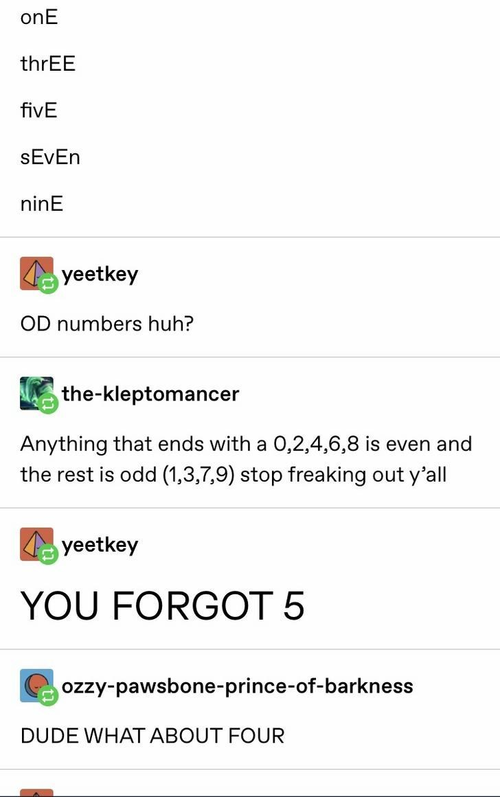 Text - onE thrEE fivE SEVEN ninE yeetkey OD numbers huh? the-kleptomancer Anything that ends with a 0,2,4,6,8 is even and the rest is odd (1,3,7,9) stop freaking out y'all yeetkey YOU FORGOT 5 ozzy-pawsbone-prince-of-barkness DUDE WHAT ABOUT FOUR