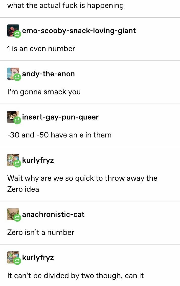 Text - what the actual fuck is happening emo-scooby-snack-loving-giant 1 is an even number andy-the-anon I'm gonna smack you insert-gay-pun-queer -30 and -50 have an e in them kurlyfryz Wait why are we so quick to throw away the Zero idea anachronistic-cat Zero isn't a number kurlyfryz It can't be divided by two though, can it