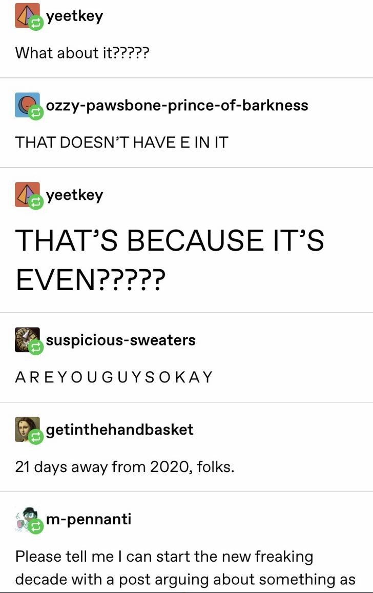 Text - yeetkey What about it????? ozzy-pawsbone-prince-of-barkness THAT DOESN'T HAVE E IN IT yeetkey THAT'S BECAUSE IT'S EVEN????? suspicious-sweaters AREYOUGUYSOKAY getinthehandbasket 21 days away from 2020, folks. m-pennanti Please tell me I can start the new freaking decade with a post arguing about something as