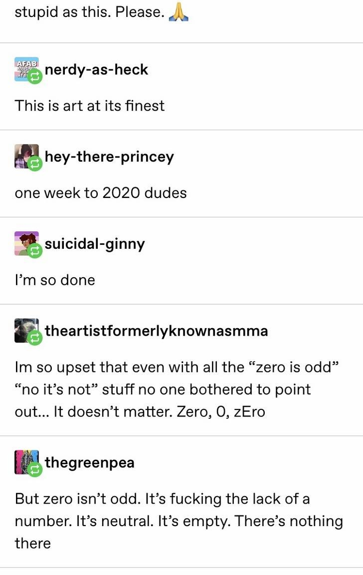 "Text - stupid as this. Please. AFAB nerdy-as-heck This is art at its finest hey-there-princey one week to 2020 dudes suicidal-ginny I'm so done theartistformerlyknownasmma Im so upset that even with all the ""zero is odd"" ""no it's not"" stuff no one bothered to point out... It doesn't matter. Zero, 0, zEro thegreenpea But zero isn't odd. It's fucking the lack of a number. It's neutral. It's empty. There's nothing there"