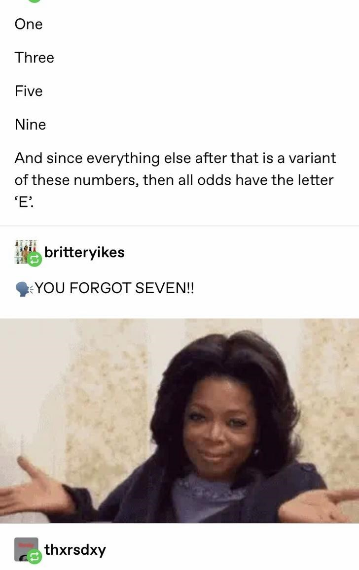Text - One Three Five Nine And since everything else after that is a variant of these numbers, then all odds have the letter 'E. britteryikes YOU FORGOT SEVEN!! thxrsdxy