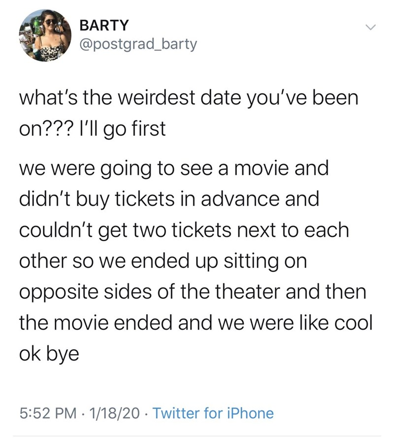 Text - BARTY @postgrad_barty what's the weirdest date you've been on??? I'll go first we were going to see a movie and didn't buy tickets in advance and couldn't get two tickets next to each other so we ended up sitting on opposite sides of the theater and then the movie ended and we were like cool ok bye 5:52 PM · 1/18/20 · Twitter for iPhone