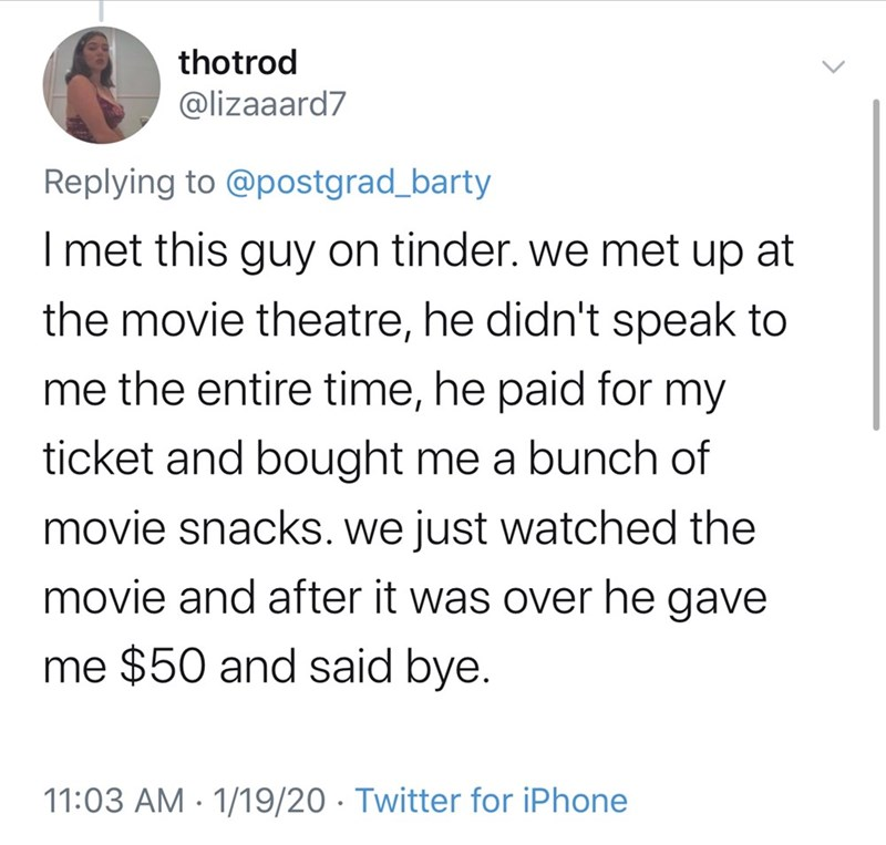 Text - thotrod @lizaaard7 Replying to @postgrad_barty I met this guy on tinder. we met up at the movie theatre, he didn't speak to me the entire time, he paid for my ticket and bought me a bunch of movie snackS. we just watched the movie and after it was over he gave me $50 and said bye. 11:03 AM · 1/19/20 · Twitter for iPhone