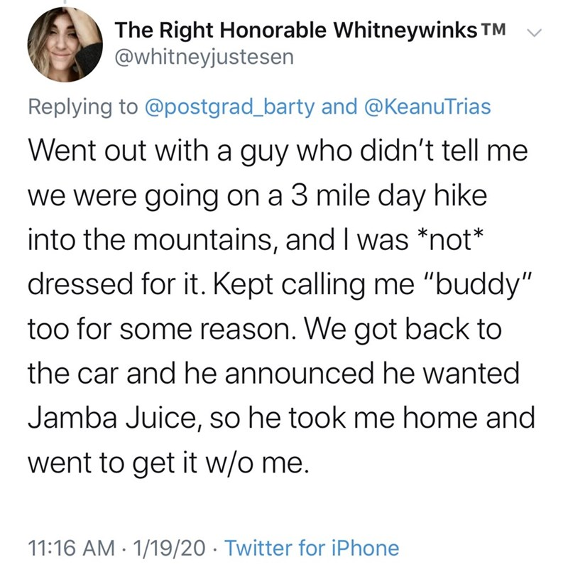 """Text - The Right Honorable Whitneywinks TM @whitneyjustesen Replying to @postgrad_barty and @KeanuTrias Went out with a guy who didn't tell me we were going on a 3 mile day hike into the mountains, and I was *not* dressed for it. Kept calling me """"buddy"""" too for some reason. We got back to the car and he announced he wanted Jamba Juice, so he took me home and went to get it w/o me. 11:16 AM · 1/19/20 · Twitter for iPhone"""