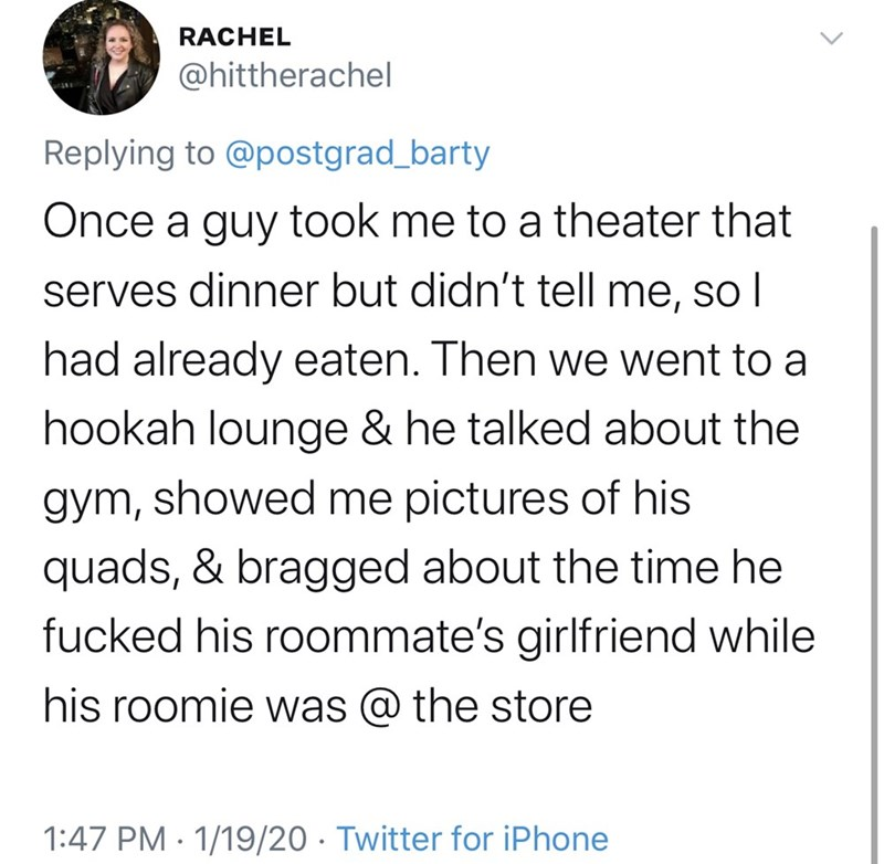 Text - RACHEL @hittherachel Replying to @postgrad_barty Once a guy took me to a theater that serves dinner but didn't tell me, so I had already eaten. Then we went to a hookah lounge & he talked about the gym, showed me pictures of his quads, & bragged about the time he fucked his roommate's girlfriend while his roomie was @ the store 1:47 PM · 1/19/20 · Twitter for iPhone