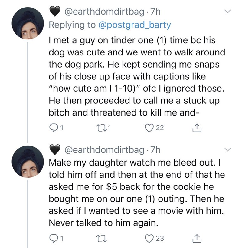 """Text - @earthdomdirtbag 7h Replying to @postgrad_barty I met a guy on tinder one (1) time bc his dog was cute and we went to walk around the dog park. He kept sending me snaps of his close up face with captions like """"how cute am I 1-10)"""" ofc I ignored those. He then proceeded to call me a stuck up bitch and threatened to kill me and- 22 @earthdomdirtbag · 7h Make my daughter watch me bleed out. I told him off and then at the end of that he asked me for $5 back for the cookie he bought me on our"""