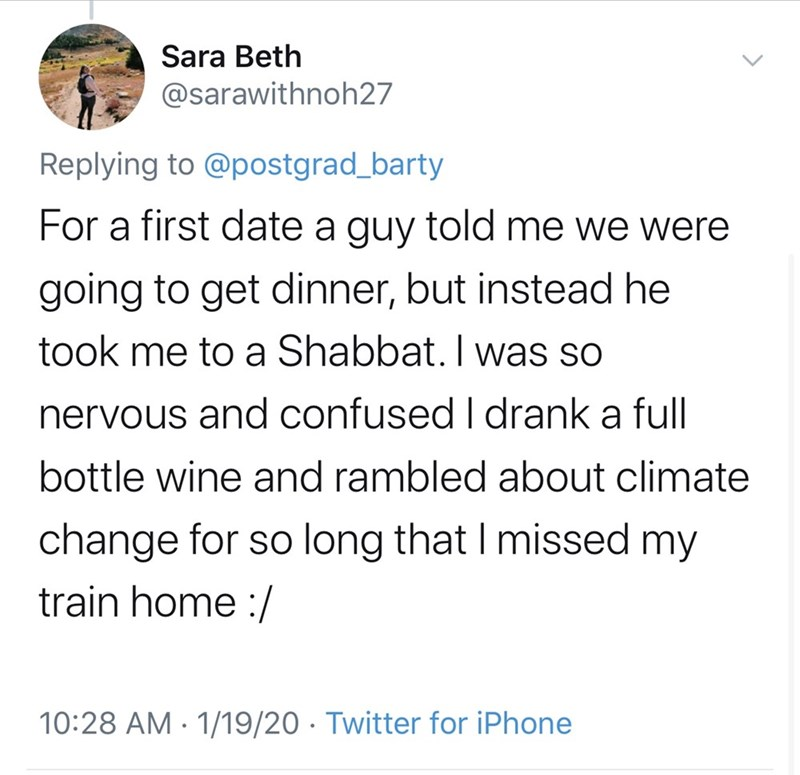 Text - Sara Beth @sarawithnoh27 Replying to @postgrad_barty For a first date a guy told me we were going to get dinner, but instead he took me to a Shabbat. I was so nervous and confused I drank a full bottle wine and rambled about climate change for so long that I missed my train home :/ 10:28 AM · 1/19/20 · Twitter for iPhone