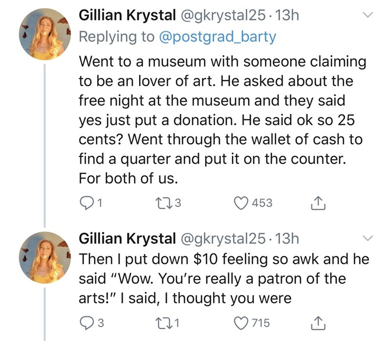 """Text - Gillian Krystal @gkrystal25· 13h Replying to @postgrad_barty Went to a museum with someone claiming to be an lover of art. He asked about the free night at the museum and they said yes just put a donation. He said ok so 25 cents? Went through the wallet of cash to find a quarter and put it on the counter. For both of us. 01 273 453 Gillian Krystal @gkrystal25 - 13h Then I put down $10 feeling so awk and he said """"Wow. You're really a patron of the arts!"""" I said, I thought you were O 715"""