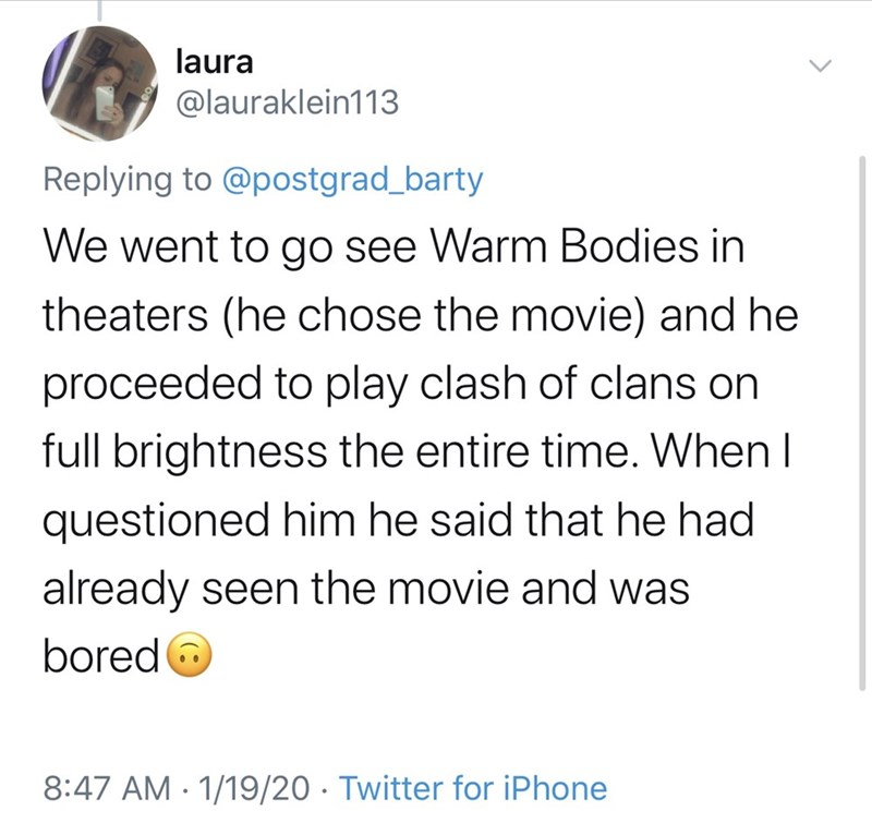 Text - laura @lauraklein113 Replying to @postgrad_barty We went to go see Warm Bodies in theaters (he chose the movie) and he proceeded to play clash of clans on full brightness the entire time. When I questioned him he said that he had already seen the movie and was bored O 8:47 AM · 1/19/20 · Twitter for iPhone
