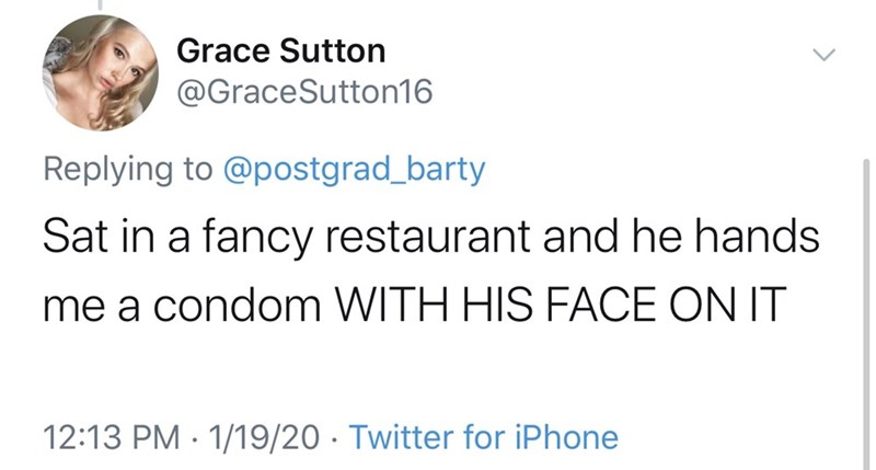 Text - Grace Sutton @GraceSutton16 Replying to @postgrad_barty Sat in a fancy restaurant and he hands me a condom WITH HIS FACE ON IT 12:13 PM · 1/19/20 · Twitter for iPhone