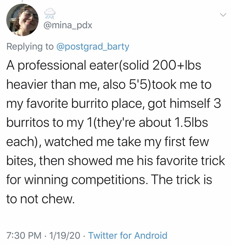 Text - @mina_pdx Replying to @postgrad_barty A professional eater(solid 200+lbs heavier than me, also 5'5)took me to my favorite burrito place, got himself 3 burritos to my 1(they're about 1.5lbs each), watched me take my first few bites, then showed me his favorite trick for winning competitions. The trick is to not chew. 7:30 PM · 1/19/20 · Twitter for Android