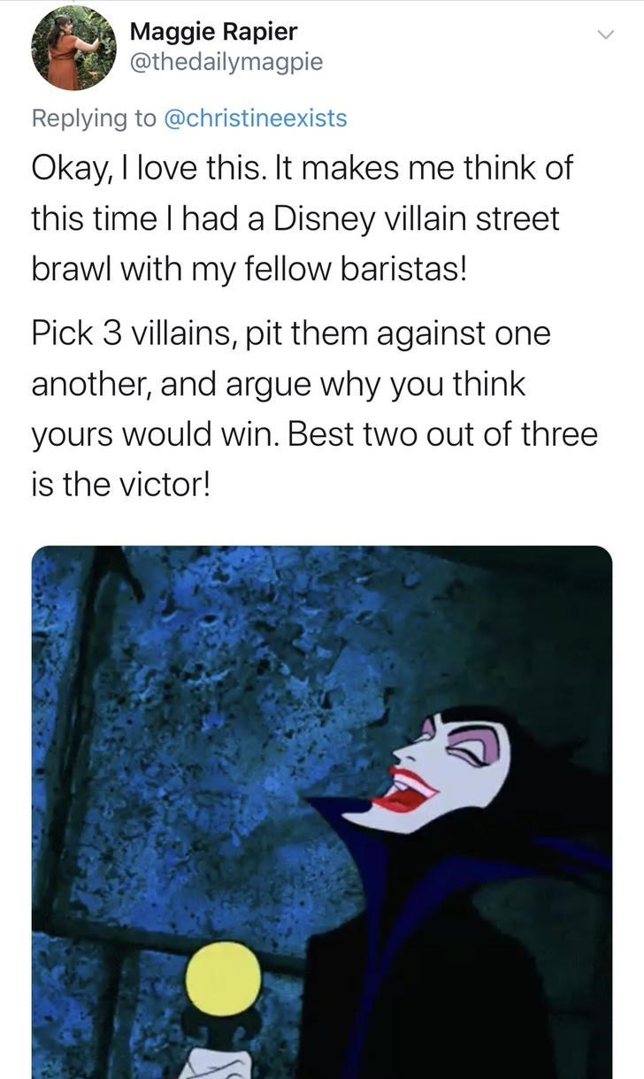 Text - Maggie Rapier @thedailymagpie Replying to @christineexists Okay, I love this. It makes me think of this time I had a Disney villain street brawl with my fellow baristas! Pick 3 villains, pit them against one another, and argue why you think yours would win. Best two out of three is the victor!
