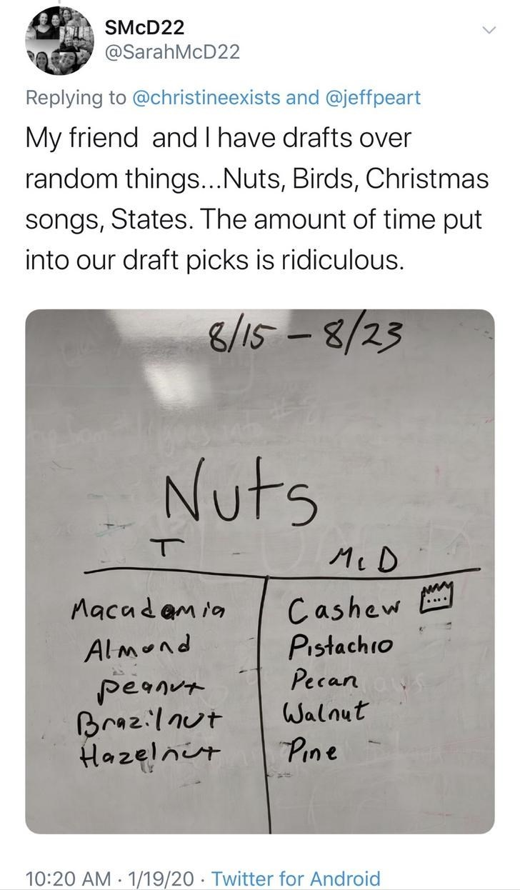 Text - SMCD22 @SarahMcD22 Replying to @christineexists and @jeffpeart My friend and I have drafts over random things..Nuts, Birds, Christmas songs, States. The amount of time put into our draft picks is ridiculous. 8/15-8/23 Nuts Mc D Cashew Pistachio Pecan Walnut Macadam ia Almond peanut Braz:lnut Hazelnit Pine 10:20 AM 1/19/20 · Twitter for Android