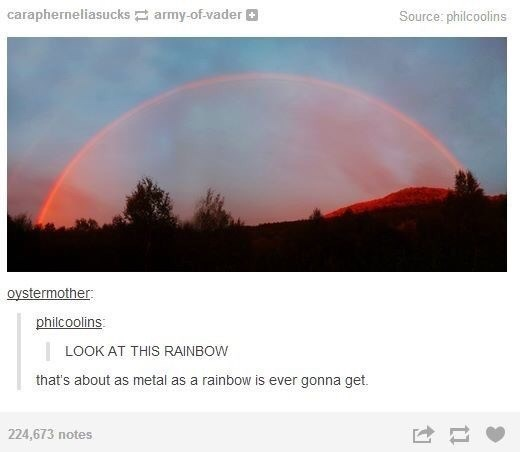 Sky - carapherneliasucks army-of-vader O Source: philcoolins oystermother philcoolins | LOOK AT THIS RAINBOW that's about as metal as a rainbow is ever gonna get. 224,673 notes