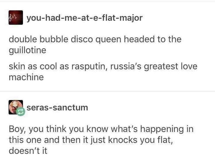 Text - you-had-me-at-e-flat-major double bubble disco queen headed to the guillotine skin as cool as rasputin, russia's greatest love machine seras-sanctum Boy, you think you know what's happening in this one and then it just knocks you flat, doesn't it