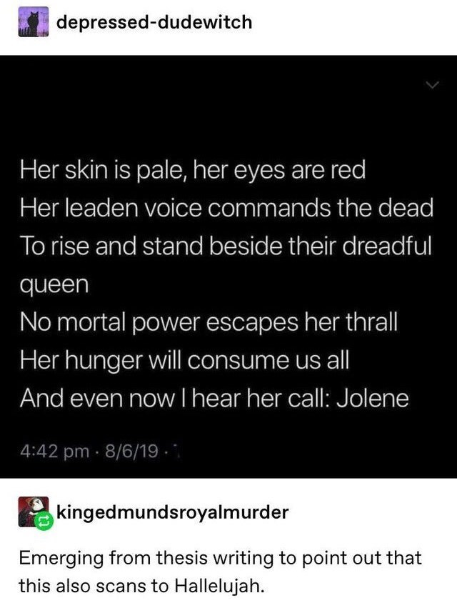 Text - depressed-dudewitch Her skin is pale, her eyes are red Her leaden voice commands the dead To rise and stand beside their dreadful queen No mortal power escapes her thrall Her hunger will consume us all And even now I hear her call: Jolene 4:42 pm · 8/6/19 - kingedmundsroyalmurder Emerging from thesis writing to point out that this also scans to Hallelujah.