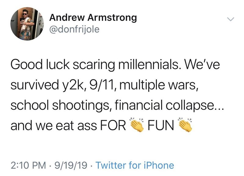 Text - Andrew Armstrong @donfrijole Good luck scaring millennials. We've survived y2k, 9/11, multiple wars, school shootings, financial collapse... and we eat ass FOR FUN 2:10 PM · 9/19/19 · Twitter for iPhone