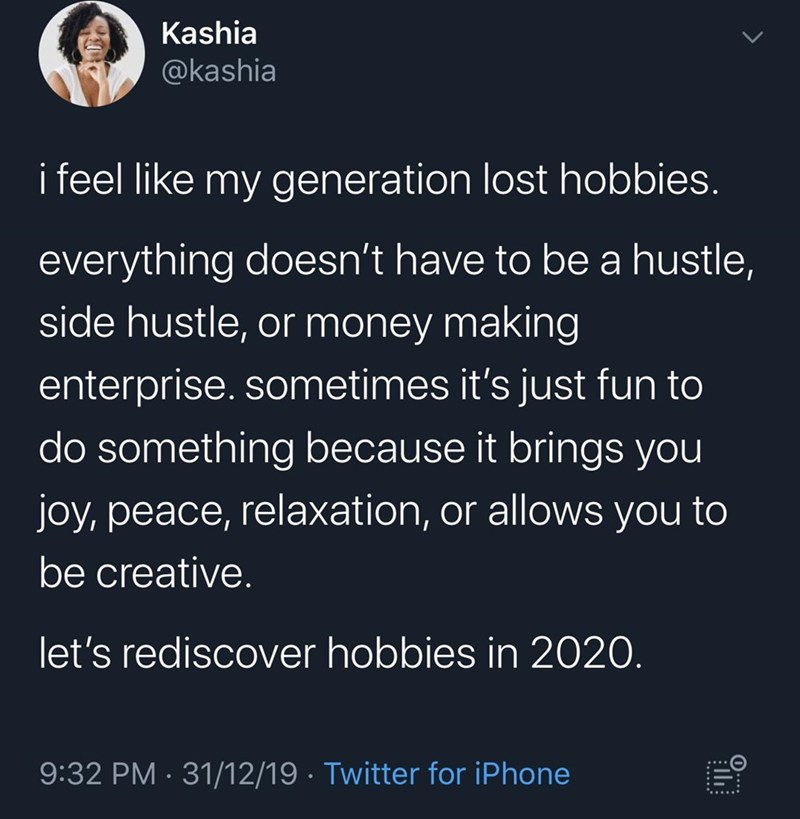 Text - Kashia @kashia i feel like my generation lost hobbies. everything doesn't have to be a hustle, side hustle, or money making enterprise. sometimes it's just fun to do something because it brings you joy, peace, relaxation, or allows you to be creative. let's rediscover hobbies in 2020. 9:32 PM · 31/12/19 · Twitter for iPhone 0..
