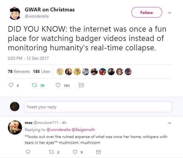 Text - GWAR on Christmas Follow @wonderella DID YOU KNOW: the internet was once a fun place for watching badger videos instead of monitoring humanity's real-time collapse. 2:05 PM - 12 Dec 2017 78 Retweets 185 Likes t7 78 185 Tweet your reply mcc @mcclure111 4h Replying to @wonderella @Beigemoth **looks out over the ruined expanse of what was once her home, whispers with tears in her eyes* mushroom, mushroom t1 2 9.