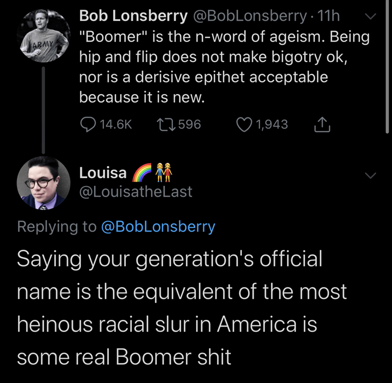 "Text - Bob Lonsberry @BobLonsberry · 11h ""Boomer"" is the n-word of ageism. Being hip and flip does not make bigotry ok, nor is a derisive epithet acceptable ARMY because it is new. Q 14.6K ♡ 1,943 27596 Louisa @LouisatheLast Replying to @BobLonsberry Saying your generation's official name is the equivalent of the most heinous racial slur in America is some real Boomer shit"