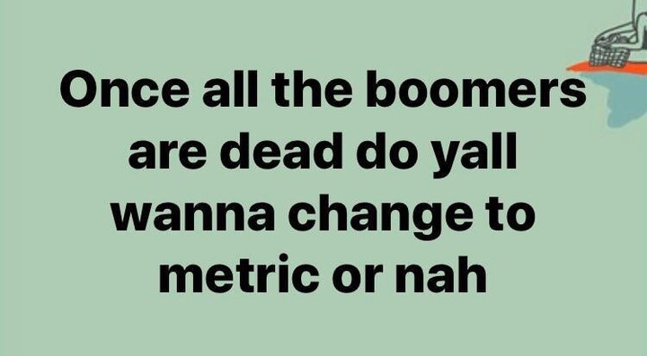 Text - Once all the boomers are dead do yall wanna change to metric or nah