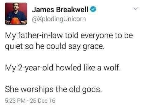 Text - James Breakwell O @XplodingUnicorn My father-in-law told everyone to be quiet so he could say grace. My 2-year-old howled like a wolf. She worships the old gods. 5:23 PM - 26 Dec 16