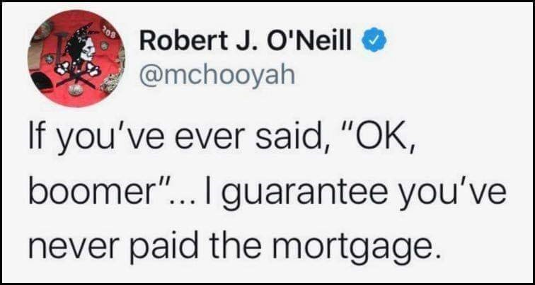 "Text - Robert J. O'Neill @mchooyah If you've ever said, ""OK, boomer"".. I guarantee you've never paid the mortgage."