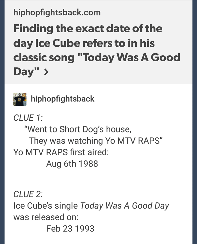 "Text - hiphopfightsback.com Finding the exact date of the day Ice Cube refers to in his classic song ""Today Was A Good Day"" > hiphopfightsback CLUE 1: ""Went to Short Dog's house, They was watching Yo MTV RAPS"" Yo MTV RAPS first aired: Aug 6th 1988 CLUE 2: Ice Cube's single Today Was A Good Day was released on: Feb 23 1993"