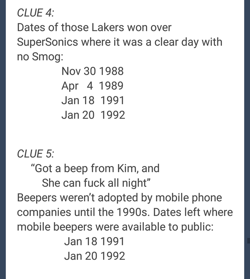 "Text - CLUE 4: Dates of those Lakers won over SuperSonics where it was a clear day with no Smog: Nov 30 1988 Apr 4 1989 Jan 18 1991 Jan 20 1992 CLUE 5: ""Got a beep from Kim, and She can fuck all night"" Beepers weren't adopted by mobile phone companies until the 1990s. Dates left where mobile beepers were available to public: Jan 18 1991 Jan 20 1992"