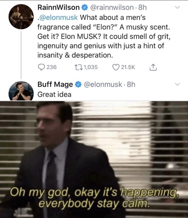 """Text - RainnWilson @rainnwilson -8h .@elonmusk What about a men's fragrance called """"Elon?"""" A musky scent. Get it? Elon MUSK? It could smell of grit, ingenuity and genius with just a hint of insanity & desperation. O 236 271,035 21.5K Buff Mage O @elonmusk - 8h Great idea """"Oh my god, okay it's happening everybody stay calm."""