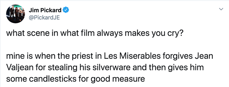 Text - C Jim Pickard @PickardJE what scene in what film always makes you cry? mine is when the priest in Les Miserables forgives Jean Valjean for stealing his silverware and then gives him some candlesticks for good measure