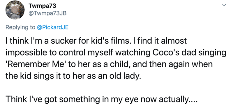 Text - Twmpa73 @Twmpa73JB Replying to @PickardJE I think l'm a sucker for kid's films. I find it almost impossible to control myself watching Coco's dad singing 'Remember Me' to her as a child, and then again when the kid sings it to her as an old lady. Think I've got something in my eye now actually....