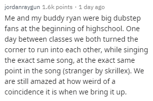 Text - jordanraygun 1.6k points · 1 day ago Me and my buddy ryan were big dubstep fans at the beginning of highschool. One day between classes we both turned the corner to run into each other, while singing the exact same song, at the exact same point in the song (stranger by skrillex). We are still amazed at how weird of a coincidence it is when we bring it up.