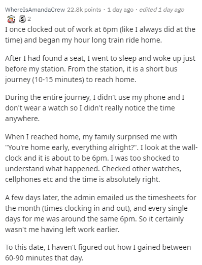 """Text - WhereIsAmandaCrew 22.8k points · 1 day ago · edited 1 day ago I once clocked out of work at 6pm (like I always did at the time) and began my hour long train ride home. After I had found a seat, I went to sleep and woke up just before my station. From the station, it is a short bus journey (10-15 minutes) to reach home. During the entire journey, I didn't use my phone and I don't wear a watch so I didn't really notice the time anywhere. When I reached home, my family surprised me with """"You"""