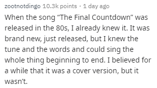"""Text - zootnotdingo 10.3k points · 1 day ago When the song """"The Final Countdown"""" was released in the 80s, I already knew it. It was brand new, just released, but I knew the tune and the words and could sing the whole thing beginning to end. I believed for a while that it was a cover version, but it wasn't."""