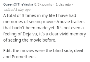 Text - QueenofTheYautja 8.3k points · 1 day ago · edited 1 day ago A total of 3 times in my life I have had memories of seeing movies/movie trailers that hadn't been made yet. It's not even a feeling of Deja vu, it's a clear vivid memory of seeing the movie before. Edit: the movies were the blind side, devil and Prometheus.