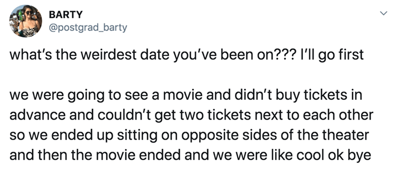 Text - BARTY @postgrad_barty what's the weirdest date you've been on??? I'll go first we were going to see a movie and didn't buy tickets in advance and couldn't get two tickets next to each other so we ended up sitting on opposite sides of the theater and then the movie ended and we were like cool ok bye