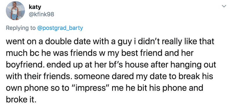 "Text - katy @kfink98 Replying to @postgrad_barty went on a double date with a guy i didn't really like that much bc he was friends w my best friend and her boyfriend. ended up at her bf's house after hanging out with their friends. someone dared my date to break his own phone so to ""impress"" me he bit his phone and broke it."