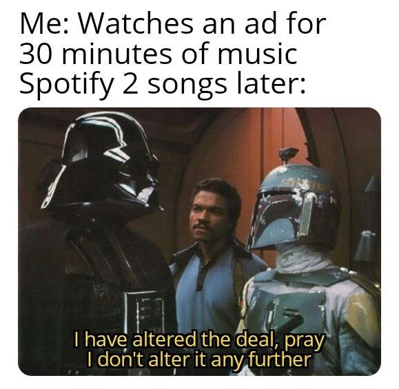 Darth vader - Me: Watches an ad for 30 minutes of music Spotify 2 songs later: I have altered the deal, pray I don't alter it any furtheri