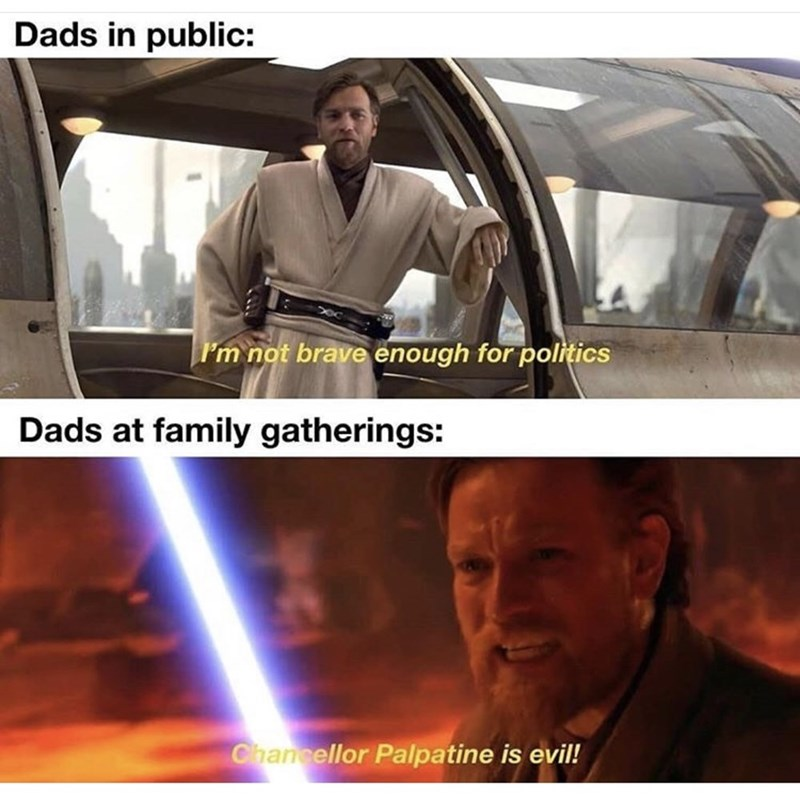 Obi-wan kenobi - Dads in public: Im not brave enough for politics Dads at family gatherings: Chancellor Palpatine is evil!