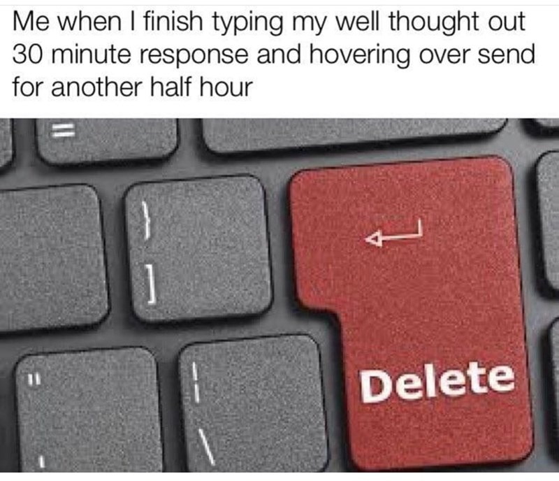 Computer keyboard - Me when I finish typing my well thought out 30 minute response and hovering over send for another half hour %3D Delete