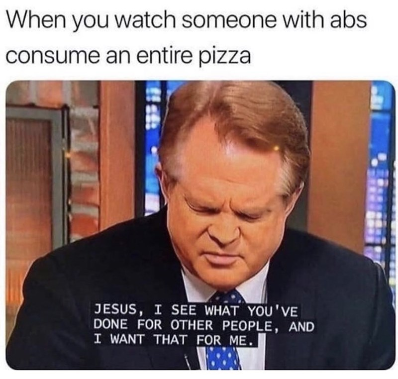 Forehead - When you watch someone with abs consume an entire pizza JESUS, I SEE WHAT YOU'VE DONE FOR OTHER PEOPLE, AND I WANT THAT FOR ME.