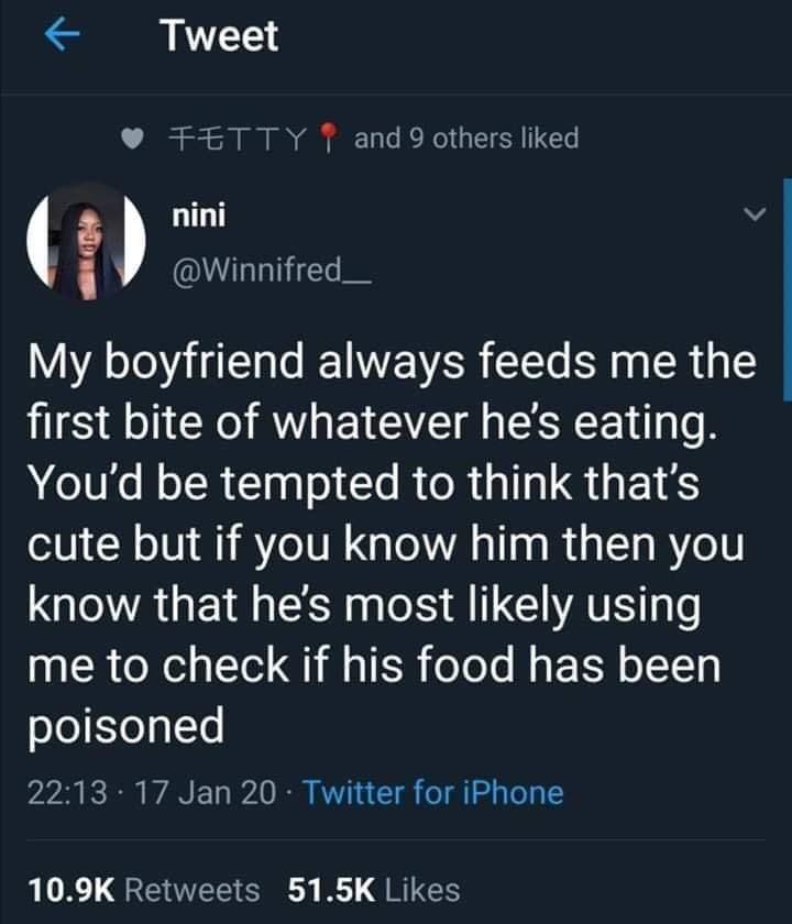 Text - Tweet FETTY I and 9 others liked (f) nini @Winnifred_ My boyfriend always feeds me the first bite of whatever he's eating. You'd be tempted to think that's cute but if you know him then you know that he's most likely using me to check if his food has been poisoned 22:13 · 17 Jan 20 · Twitter for iPhone 10.9K Retweets 51.5K Likes