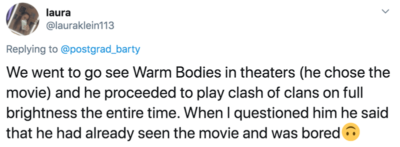 Text - laura @lauraklein113 Replying to @postgrad_barty We went to go see Warm Bodies in theaters (he chose the movie) and he proceeded to play clash of clans on full brightness the entire time. When I questioned him he said that he had already seen the movie and was bored