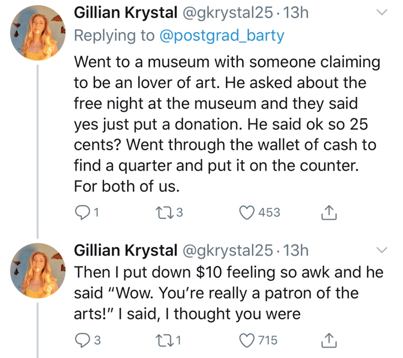 "Text - Gillian Krystal @gkrystal25 - 13h Replying to @postgrad_barty Went to a museum with someone claiming to be an lover of art. He asked about the free night at the museum and they said yes just put a donation. He said ok so 25 cents? Went through the wallet of cash to find a quarter and put it on the counter. For both of us. 91 273 453 Gillian Krystal @gkrystal25 · 13h Then I put down $10 feeling so awk and he said ""Wow. You're really a patron of the arts!"" I said, I thought you were Q3 715"