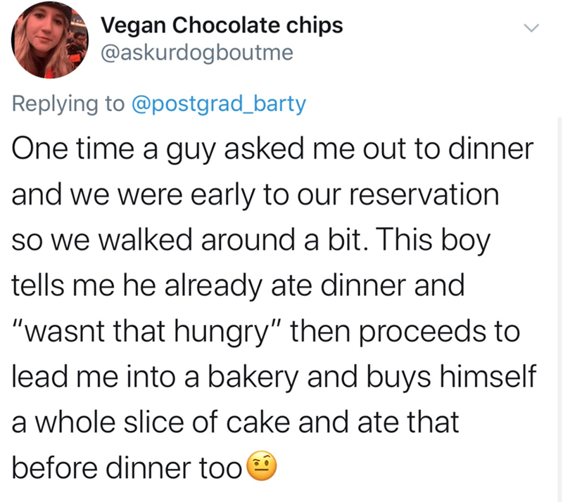 "Text - Vegan Chocolate chips @askurdogboutme Replying to @postgrad_barty One time a guy asked me out to dinner and we were early to our reservation So we walked around a bit. This boy tells me he already ate dinner and ""wasnt that hungry"" then proceeds to lead me into a bakery and buys himself a whole slice of cake and ate that before dinner too"